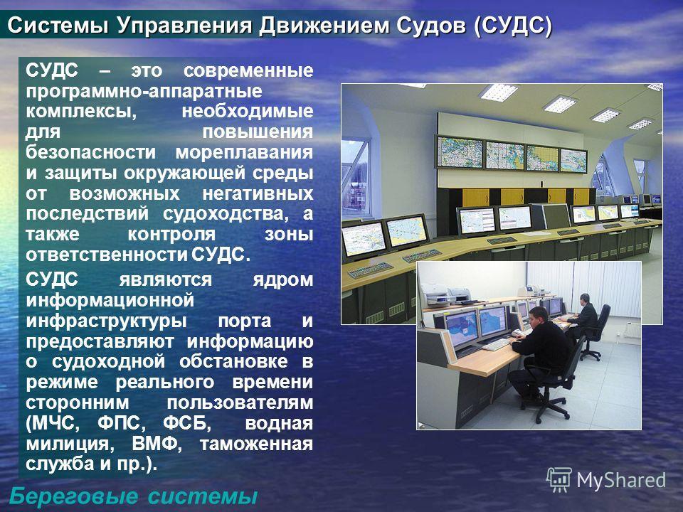 Береговые системы Системы Управления Движением Судов (СУДС) СУДС – это современные программно-аппаратные комплексы, необходимые для повышения безопасности мореплавания и защиты окружающей среды от возможных негативных последствий судоходства, а также