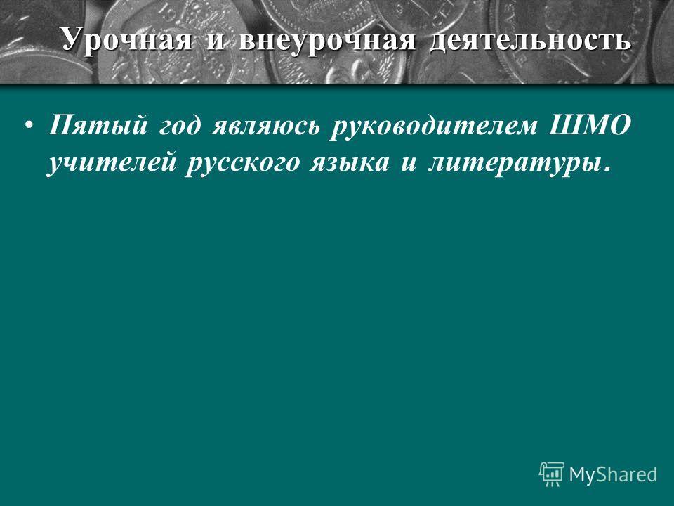 Урочная и внеурочная деятельность Пятый год являюсь руководителем ШМО учителей русского языка и литературы.