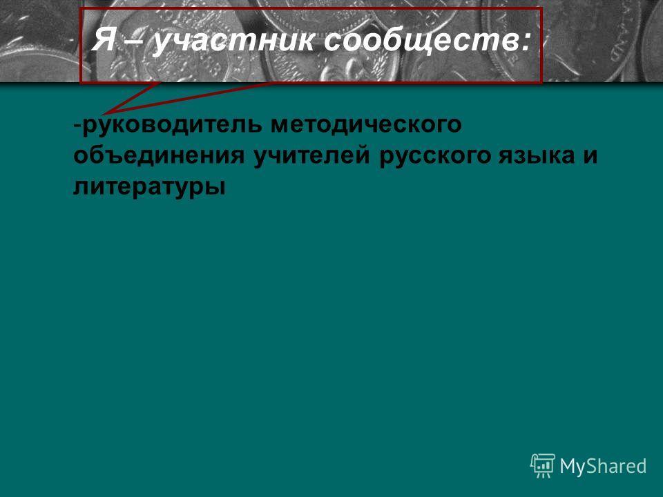 Я – участник сообществ: -руководитель методического объединения учителей русского языка и литературы