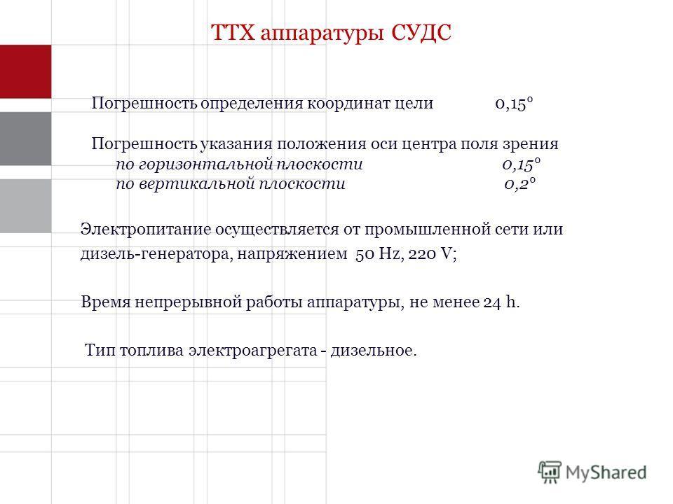 ТТХ аппаратуры СУДС Погрешность определения координат цели0,15° Погрешность указания положения оси центра поля зрения по горизонтальной плоскости 0,15° по вертикальной плоскости 0,2° Электропитание осуществляется от промышленной сети или дизель-генер