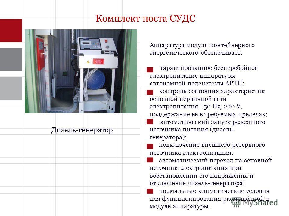 Комплект поста СУДС Дизель-генератор Аппаратура модуля контейнерного энергетического обеспечивает: гарантированное бесперебойное электропитание аппаратуры автономной подсистемы АРТП; контроль состояния характеристик основной первичной сети электропит