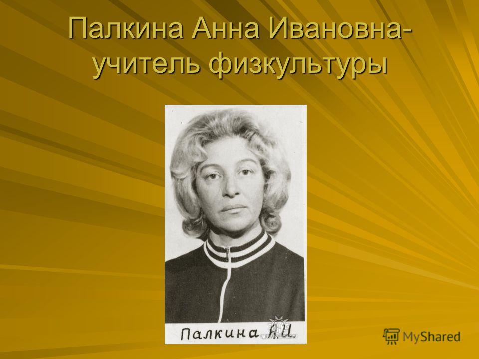 Палкина Анна Ивановна- учитель физкультуры