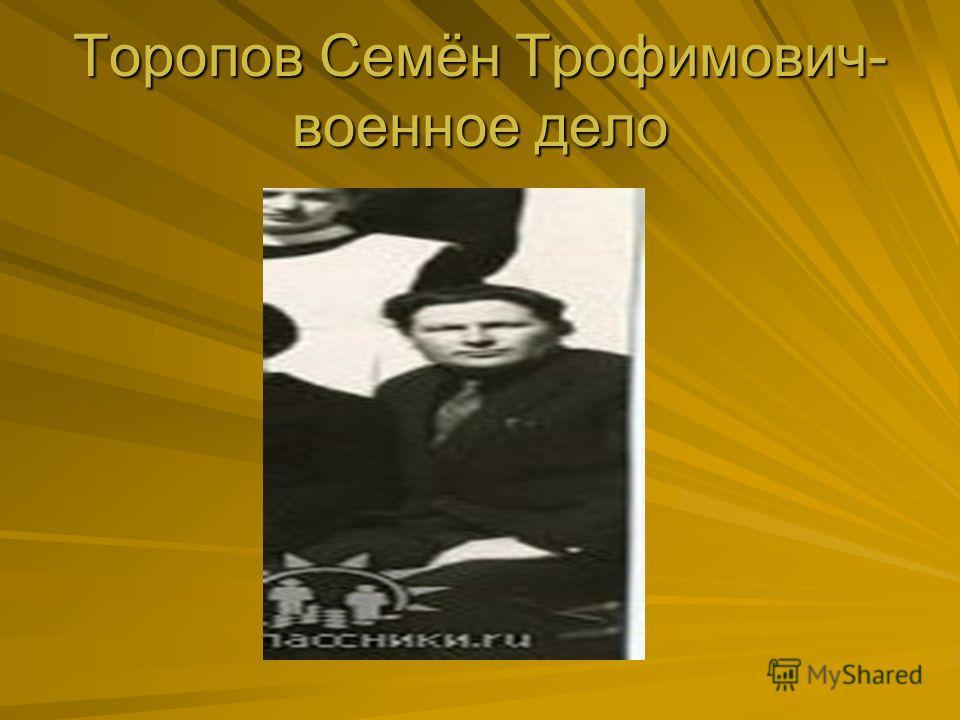 Торопов Семён Трофимович- военное дело