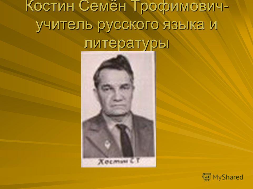 Костин Семён Трофимович- учитель русского языка и литературы