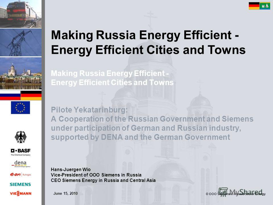© OOO Siemens in Russia Sector Energy Making Russia Energy Efficient - Energy Efficient Cities and Towns Pilote Yekatarinburg: A Cooperation of the Russian Government and Siemens under participation of German and Russian industry, supported by DENA a