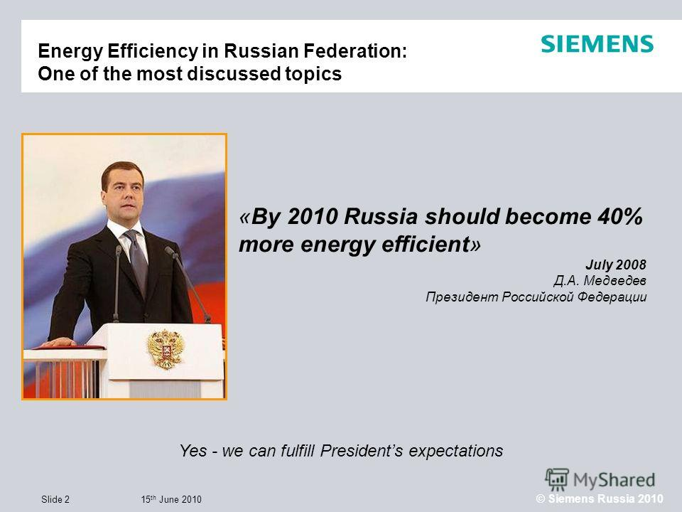 15 th June 2010 © Siemens Russia 2010 Slide 2 Energy Efficiency in Russian Federation: One of the most discussed topics «By 2010 Russia should become 40% more energy efficient» July 2008 Д.А. Медведев Президент Российской Федерации Yes - we can fulfi