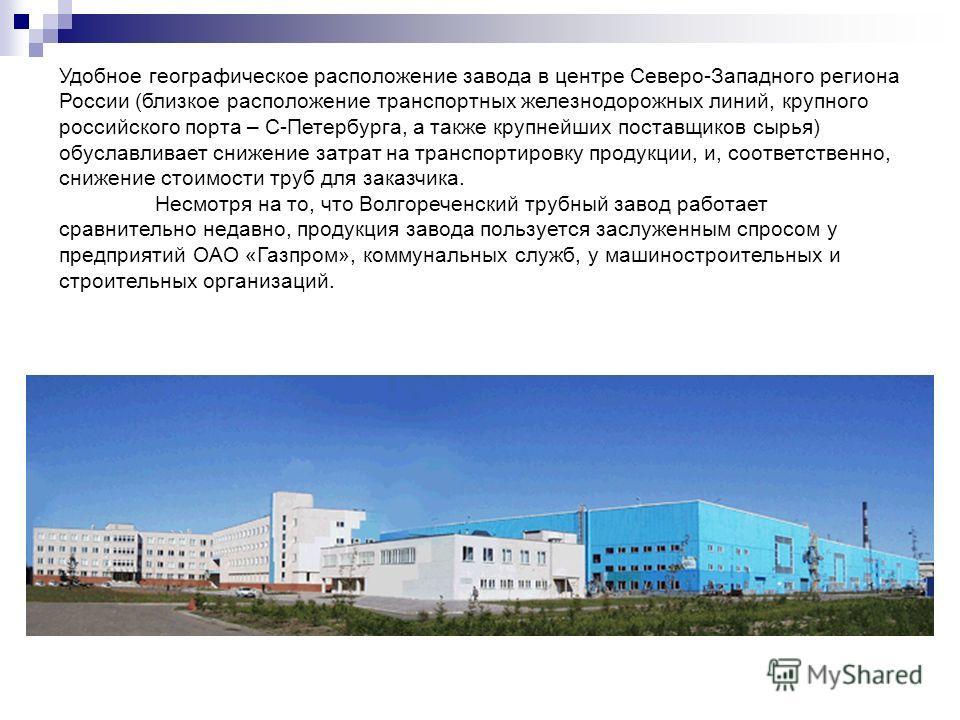 Удобное географическое расположение завода в центре Северо-Западного региона России (близкое расположение транспортных железнодорожных линий, крупного российского порта – С-Петербурга, а также крупнейших поставщиков сырья) обуславливает снижение затр