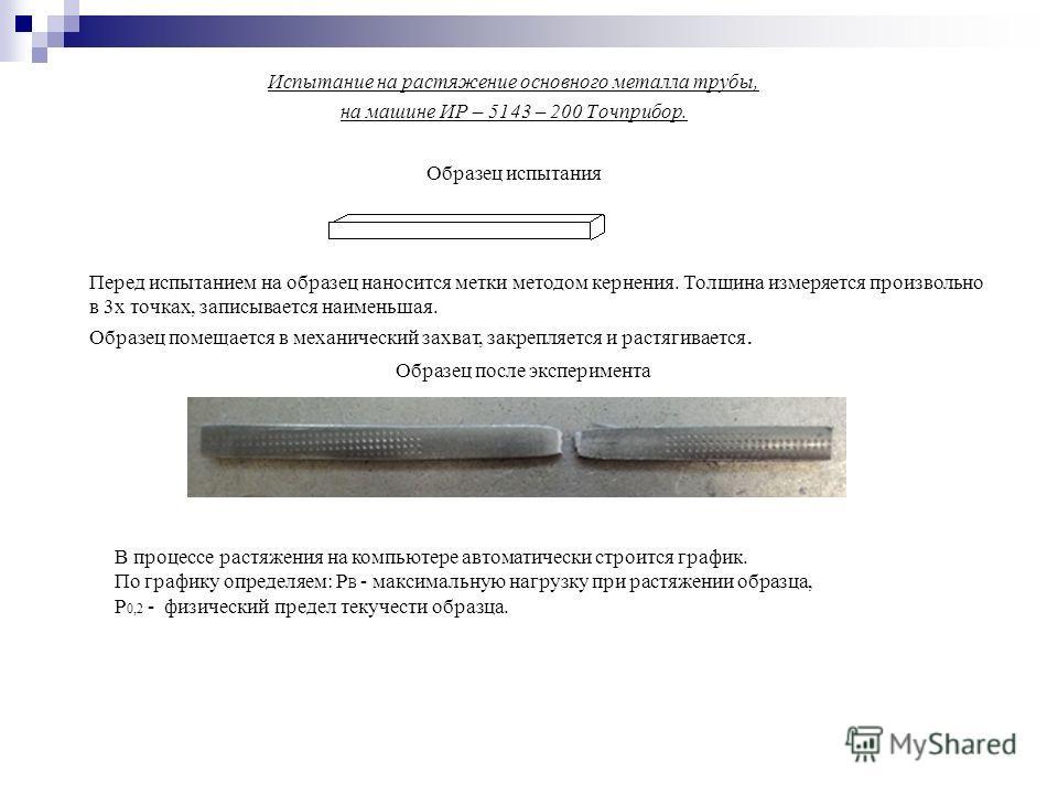 Испытание на растяжение основного металла трубы, на машине ИР – 5143 – 200 Точприбор. Образец испытания Перед испытанием на образец наносится метки методом кернения. Толщина измеряется произвольно в 3х точках, записывается наименьшая. Образец помещае