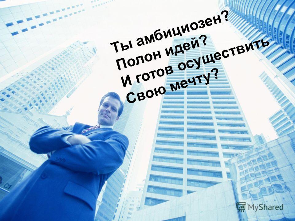 Ты амбициозен? Полон идей? И готов осуществить Свою мечту?