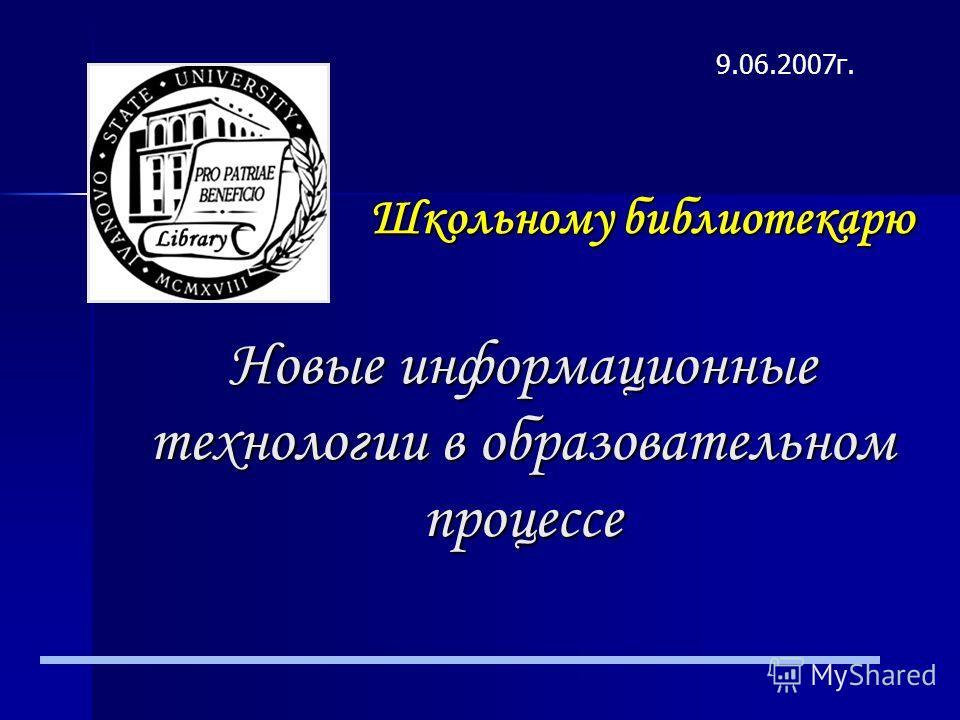 Школьному библиотекарю Новые информационные технологии в образовательном процессе 9.06.2007г.