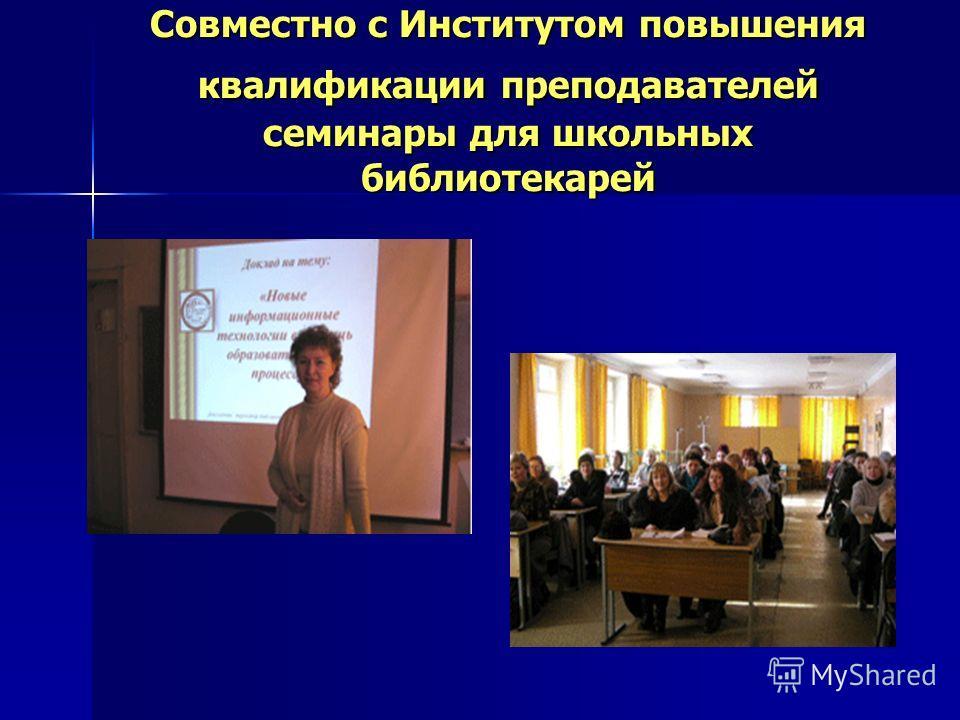 Совместно с Институтом повышения квалификации преподавателей семинары для школьных библиотекарей