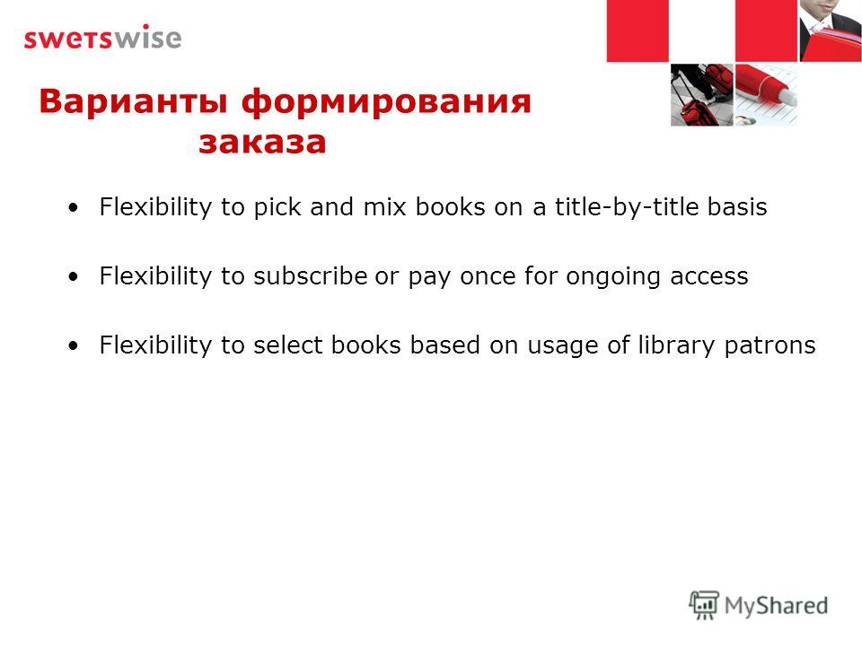 Варианты формирования заказа Flexibility to pick and mix books on a title-by-title basis Flexibility to subscribe or pay once for ongoing access Flexibility to select books based on usage of library patrons