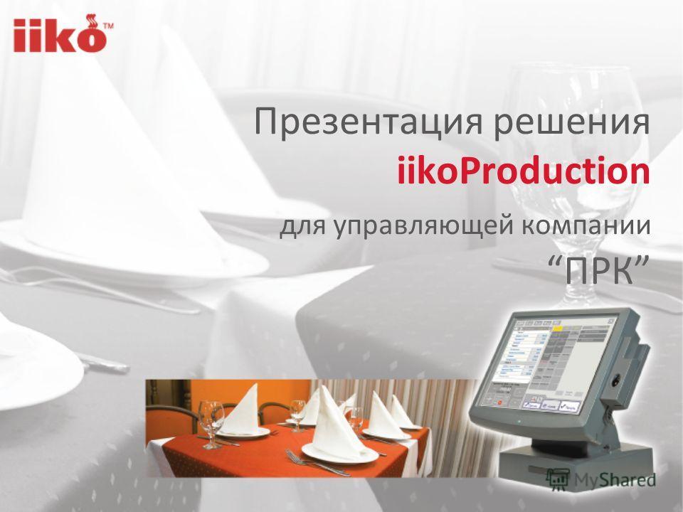 Презентация решения iikoProduction для управляющей компании ПРК