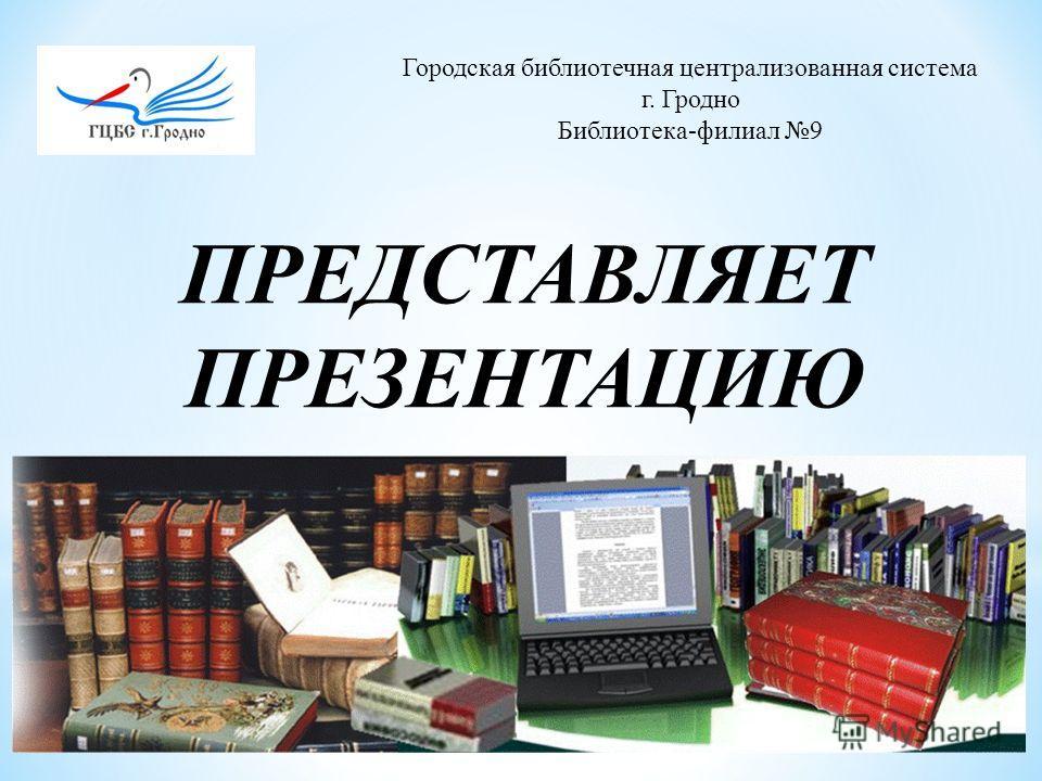 Городская библиотечная централизованная система г. Гродно Библиотека-филиал 9 ПРЕДСТАВЛЯЕТ ПРЕЗЕНТАЦИЮ