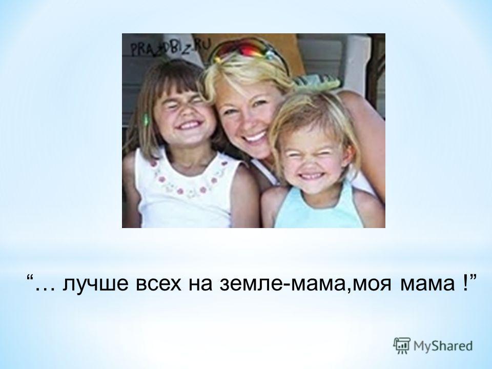 … лучше всех на земле-мама,моя мама !