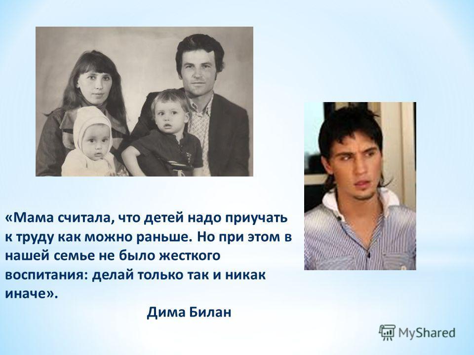 «Мама считала, что детей надо приучать к труду как можно раньше. Но при этом в нашей семье не было жесткого воспитания: делай только так и никак иначе». Дима Билан
