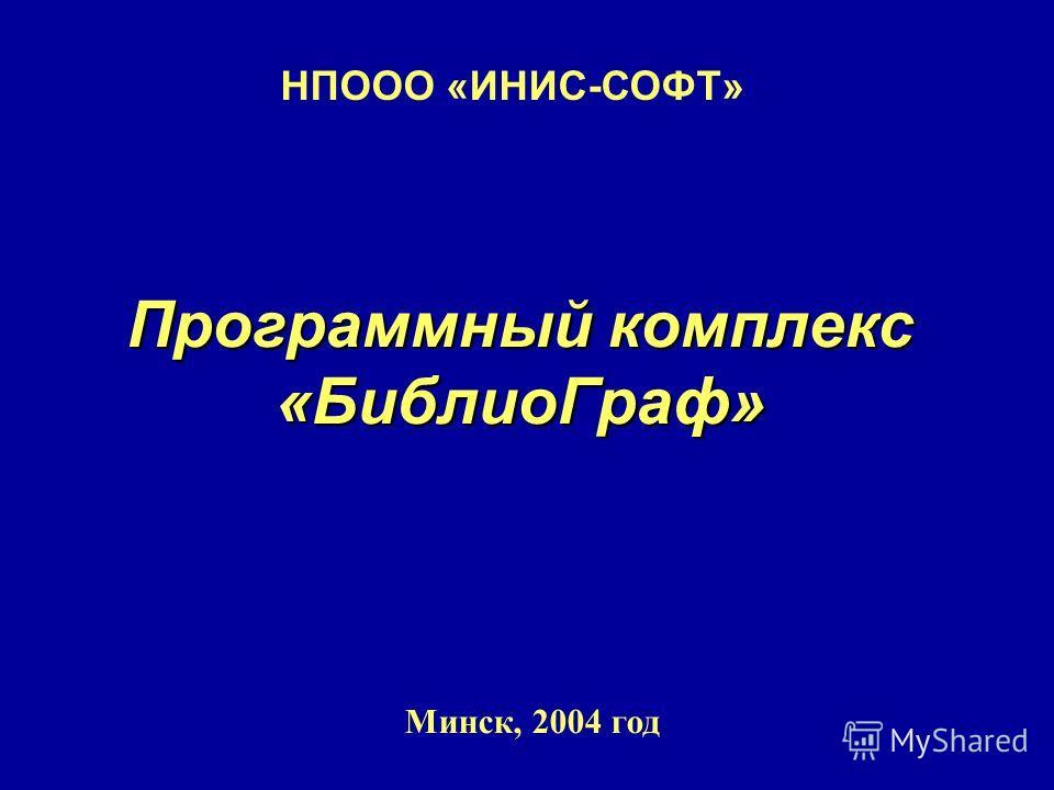 Программный комплекс «БиблиоГраф» Минск, 2004 год НПООО «ИНИС-СОФТ»