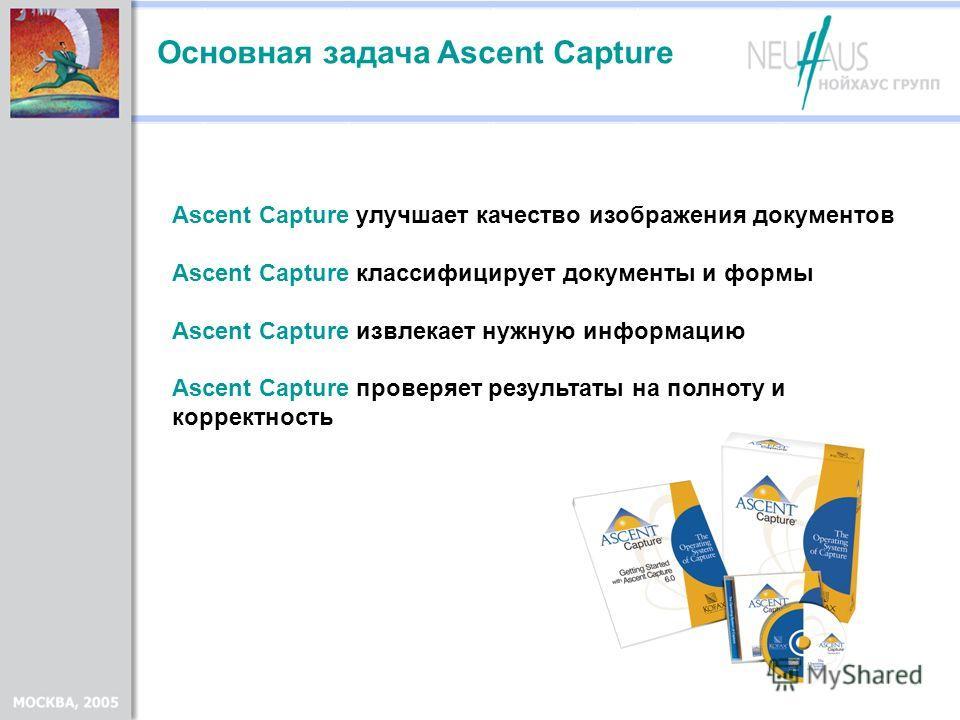 Ascent Capture улучшает качество изображения документов Ascent Capture классифицирует документы и формы Ascent Capture извлекает нужную информацию Ascent Capture проверяет результаты на полноту и корректность Основная задача Ascent Capture