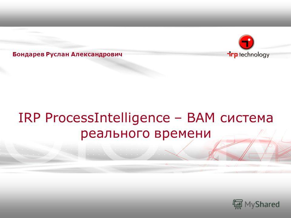 IRP ProcessIntelligence – BAM система реального времени Бондарев Руслан Александрович