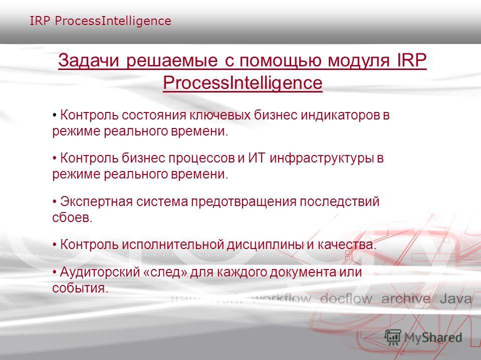 Задачи решаемые с помощью модуля IRP ProcessIntelligence Контроль состояния ключевых бизнес индикаторов в режиме реального времени. Контроль бизнес процессов и ИТ инфраструктуры в режиме реального времени. Экспертная система предотвращения последстви