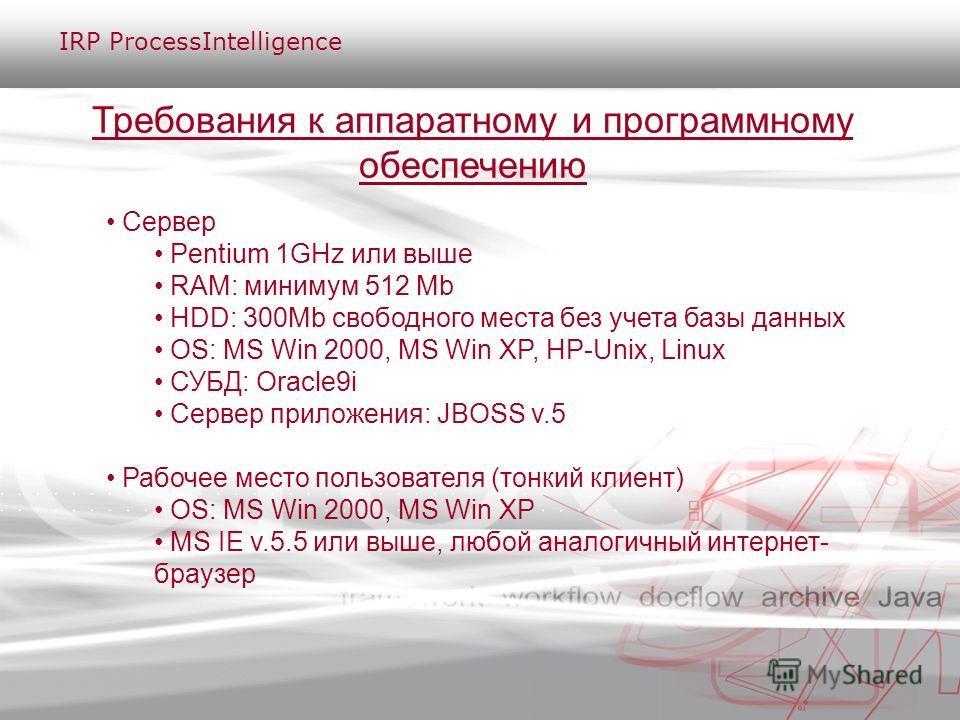 Требования к аппаратному и программному обеспечению Сервер Pentium 1GHz или выше RAM: минимум 512 Mb HDD: 300Mb свободного места без учета базы данных OS: MS Win 2000, MS Win XP, HP-Unix, Linux СУБД: Oracle9i Сервер приложения: JBOSS v.5 Рабочее мест
