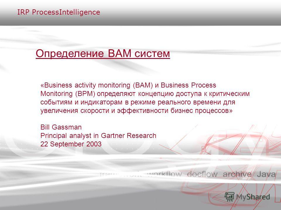 Определение BAM систем «Business activity monitoring (BAM) и Business Process Monitoring (BPM) определяют концепцию доступа к критическим событиям и индикаторам в режиме реального времени для увеличения скорости и эффективности бизнес процессов» Bill