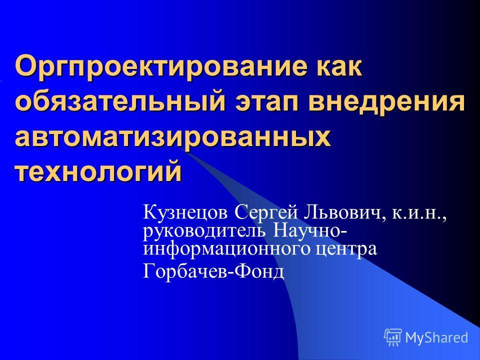 Оргпроектирование как обязательный этап внедрения автоматизированных технологий Кузнецов Сергей Львович, к.и.н., руководитель Научно- информационного центра Горбачев-Фонд