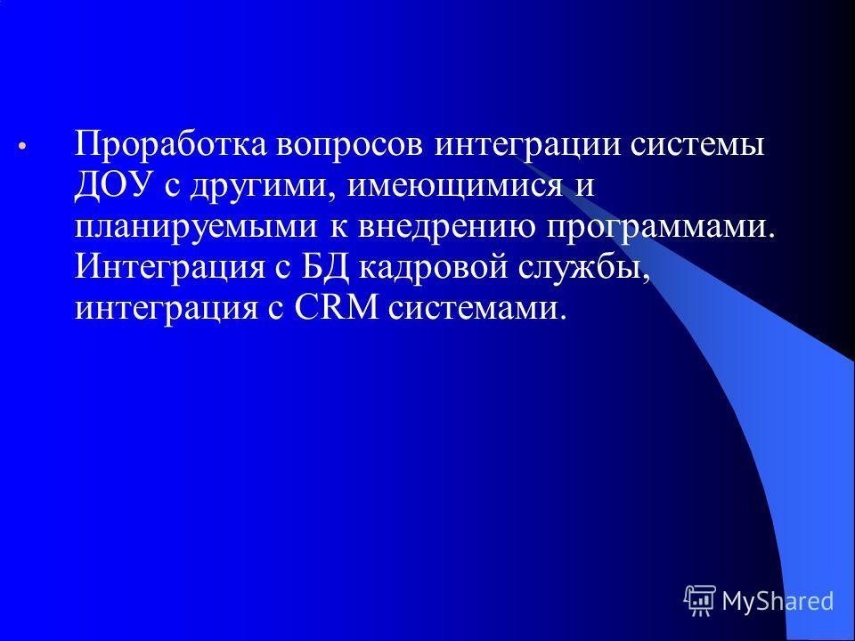 Проработка вопросов интеграции системы ДОУ с другими, имеющимися и планируемыми к внедрению программами. Интеграция с БД кадровой службы, интеграция с CRM системами.