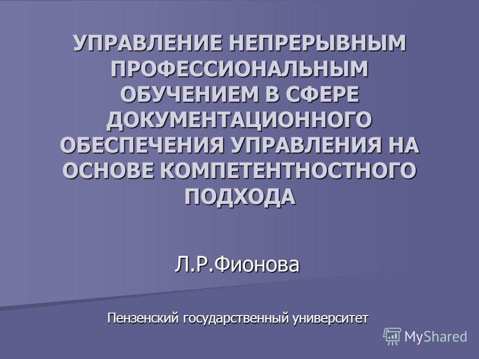 УПРАВЛЕНИЕ НЕПРЕРЫВНЫМ ПРОФЕССИОНАЛЬНЫМ ОБУЧЕНИЕМ В СФЕРЕ ДОКУМЕНТАЦИОННОГО ОБЕСПЕЧЕНИЯ УПРАВЛЕНИЯ НА ОСНОВЕ КОМПЕТЕНТНОСТНОГО ПОДХОДА Л.Р.Фионова Пензенский государственный университет