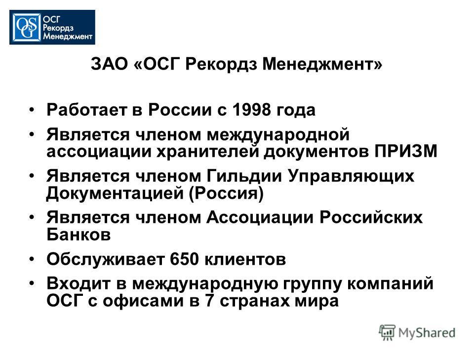 ЗАО «ОСГ Рекордз Менеджмент» Работает в России с 1998 года Является членом международной ассоциации хранителей документов ПРИЗМ Является членом Гильдии Управляющих Документацией (Россия) Является членом Ассоциации Российских Банков Обслуживает 650 кл