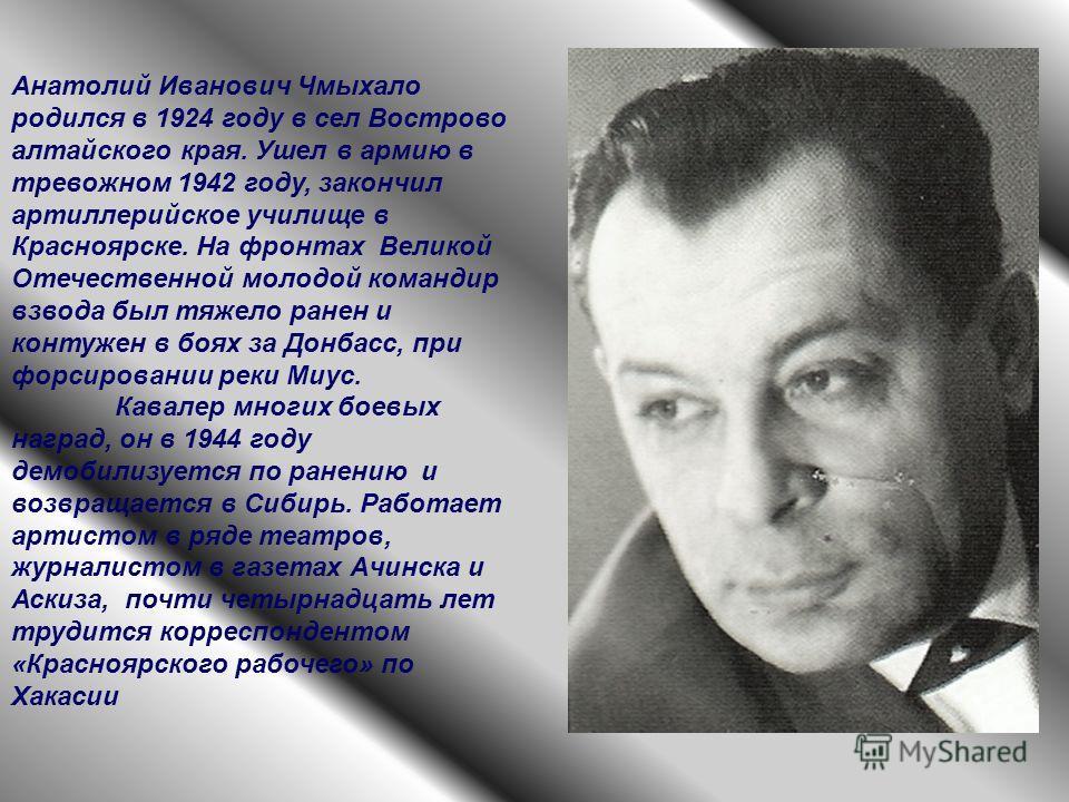 Анатолий Иванович Чмыхало родился в 1924 году в сел Вострово алтайского края. Ушел в армию в тревожном 1942 году, закончил артиллерийское училище в Красноярске. На фронтах Великой Отечественной молодой командир взвода был тяжело ранен и контужен в бо