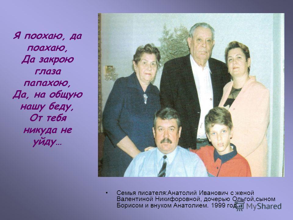 Семья писателя:Анатолий Иванович с женой Валентиной Никифоровной, дочерью Ольгой,сыном Борисом и внуком Анатолием. 1999 год. Я поохаю, да поахаю, Да закрою глаза папахою, Да, на общую нашу беду, От тебя никуда не уйду…