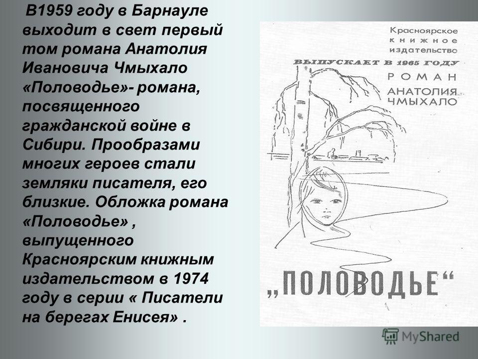В1959 году в Барнауле выходит в свет первый том романа Анатолия Ивановича Чмыхало «Половодье»- романа, посвященного гражданской войне в Сибири. Прообразами многих героев стали земляки писателя, его близкие. Обложка романа «Половодье», выпущенного Кра