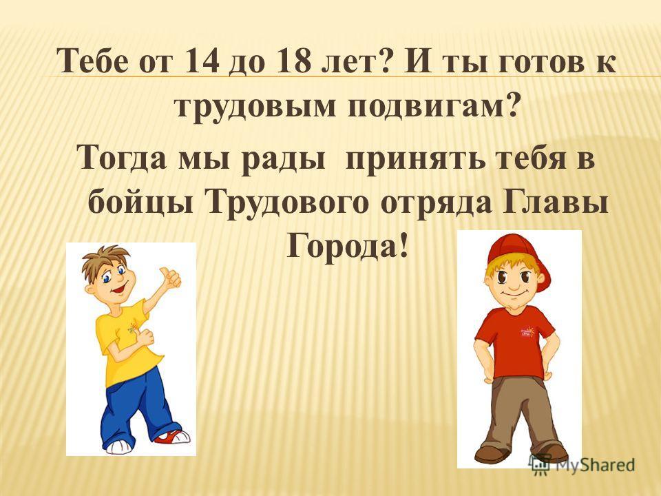 Тебе от 14 до 18 лет? И ты готов к трудовым подвигам? Тогда мы рады принять тебя в бойцы Трудового отряда Главы Города!