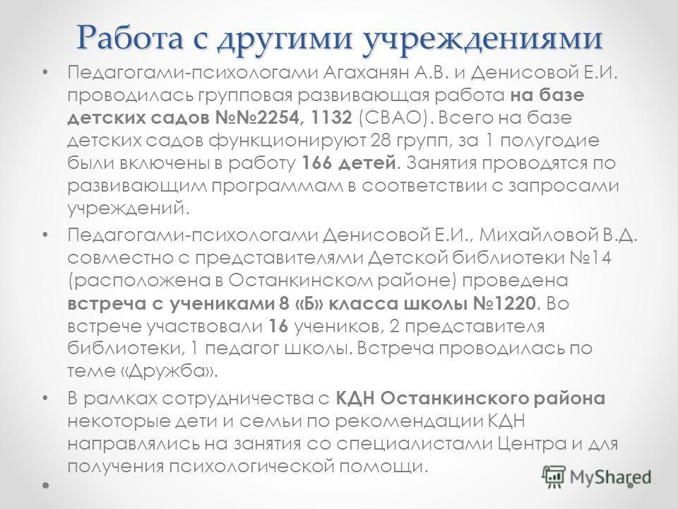 Работа с другими учреждениями Педагогами-психологами Агаханян А.В. и Денисовой Е.И. проводилась групповая развивающая работа на базе детских садов 2254, 1132 (СВАО). Всего на базе детских садов функционируют 28 групп, за 1 полугодие были включены в р
