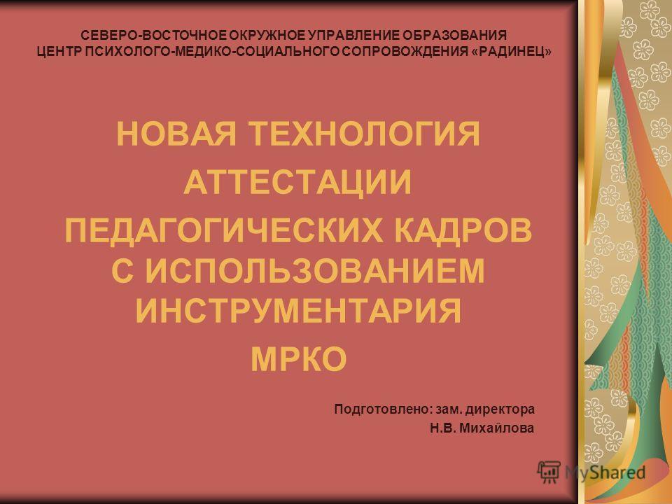 СЕВЕРО-ВОСТОЧНОЕ ОКРУЖНОЕ УПРАВЛЕНИЕ ОБРАЗОВАНИЯ ЦЕНТР ПСИХОЛОГО-МЕДИКО-СОЦИАЛЬНОГО СОПРОВОЖДЕНИЯ «РАДИНЕЦ» НОВАЯ ТЕХНОЛОГИЯ АТТЕСТАЦИИ ПЕДАГОГИЧЕСКИХ КАДРОВ С ИСПОЛЬЗОВАНИЕМ ИНСТРУМЕНТАРИЯ МРКО Подготовлено: зам. директора Н.В. Михайлова