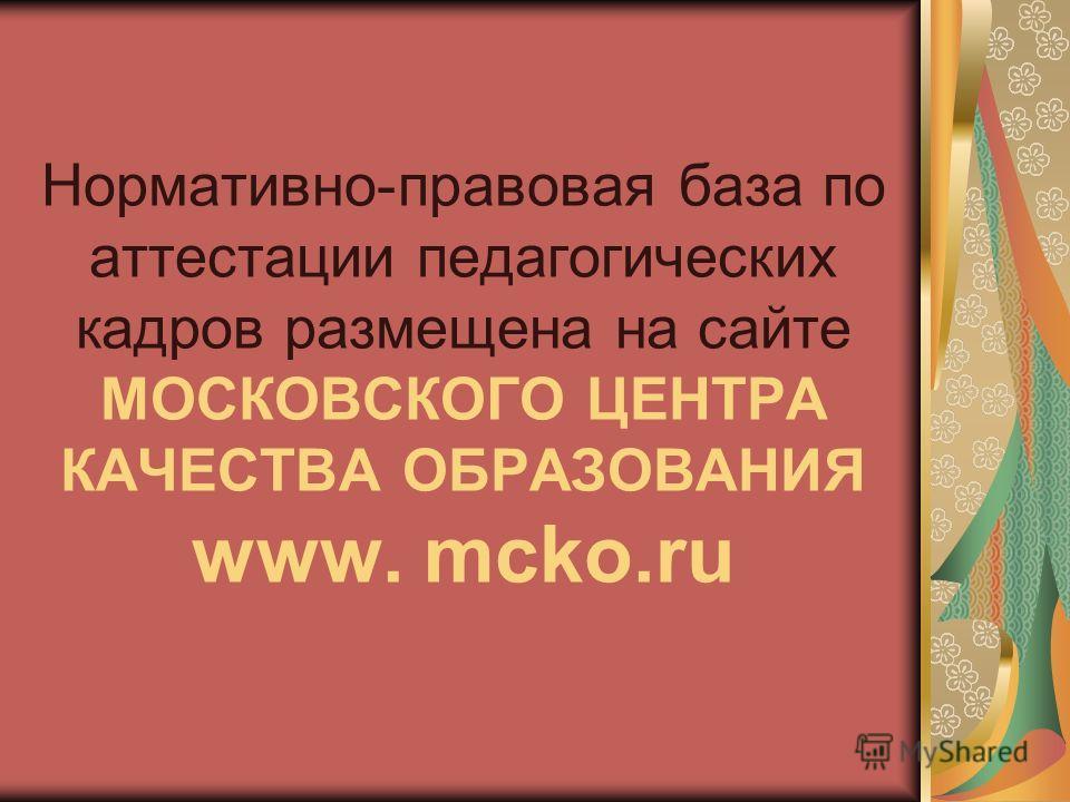 Нормативно-правовая база по аттестации педагогических кадров размещена на сайте МОСКОВСКОГО ЦЕНТРА КАЧЕСТВА ОБРАЗОВАНИЯ www. mcko.ru