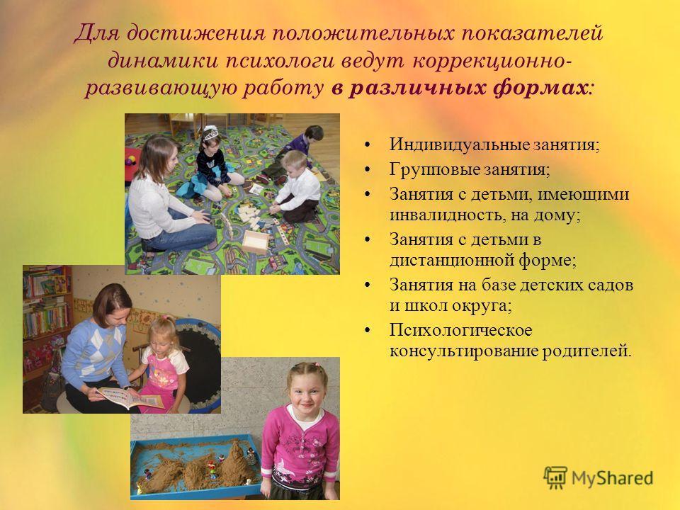 Для достижения положительных показателей динамики психологи ведут коррекционно- развивающую работу в различных формах : Индивидуальные занятия; Групповые занятия; Занятия с детьми, имеющими инвалидность, на дому; Занятия с детьми в дистанционной форм