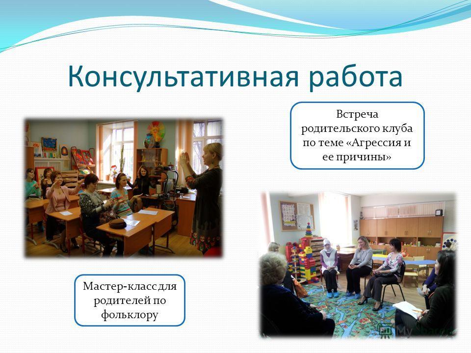Консультативная работа Встреча родительского клуба по теме «Агрессия и ее причины» Мастер-класс для родителей по фольклору