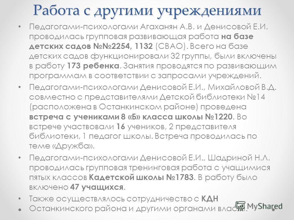 Работа с другими учреждениями Педагогами-психологами Агаханян А.В. и Денисовой Е.И. проводилась групповая развивающая работа на базе детских садов 2254, 1132 (СВАО). Всего на базе детских садов функционировали 32 группы, были включены в работу 173 ре