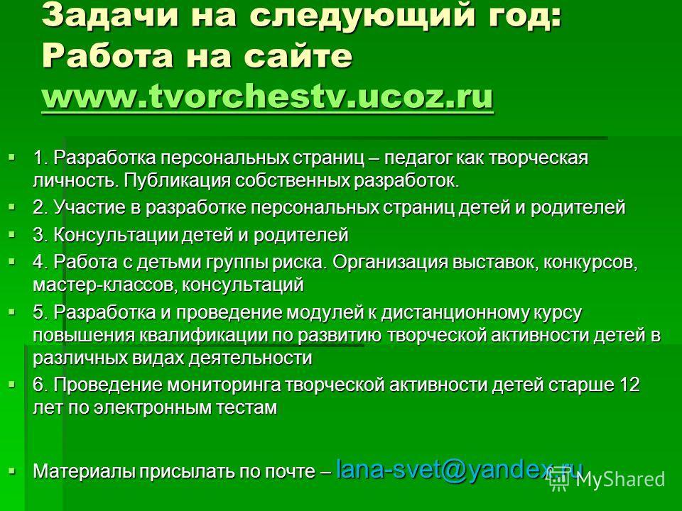 Задачи на следующий год: Работа на сайте www.tvorchestv.ucoz.ru www.tvorchestv.ucoz.ru 1. Разработка персональных страниц – педагог как творческая личность. Публикация собственных разработок. 1. Разработка персональных страниц – педагог как творческа