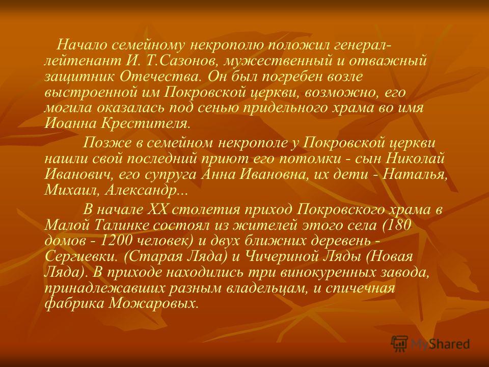 Начало семейному некрополю положил генерал- лейтенант И. Т.Сазонов, мужественный и отважный защитник Отечества. Он был погребен возле выстроенной им Покровской церкви, возможно, его могила оказалась под сенью придельного храма во имя Иоанна Крестител