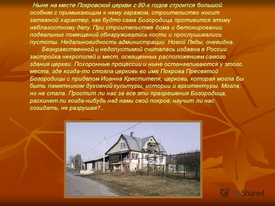Ныне на месте Покровской церкви с 80-х годов строится большой особняк с примыкающим к нему гаражом, строительство носит затяжной характер, как будто сама Богородица противится этому неблагостному делу. При строительстве дома и бетонировании подвальны