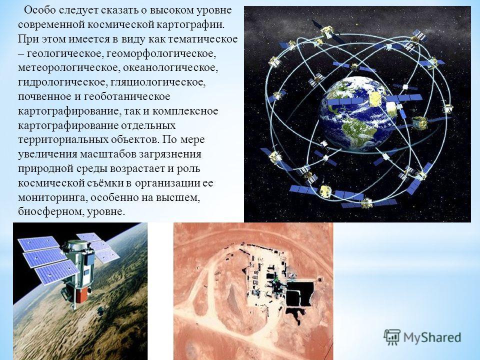 Особо следует сказать о высоком уровне современной космической картографии. При этом имеется в виду как тематическое – геологическое, геоморфологическое, метеорологическое, океанологическое, гидрологическое, гляциологическое, почвенное и геоботаничес