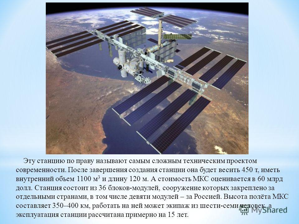 Эту станцию по праву называют самым сложным техническим проектом современности. После завершения создания станции она будет весить 450 т, иметь внутренний объем 1100 м 3 и длину 120 м. А стоимость МКС оценивается в 60 млрд долл. Станция состоит из 36