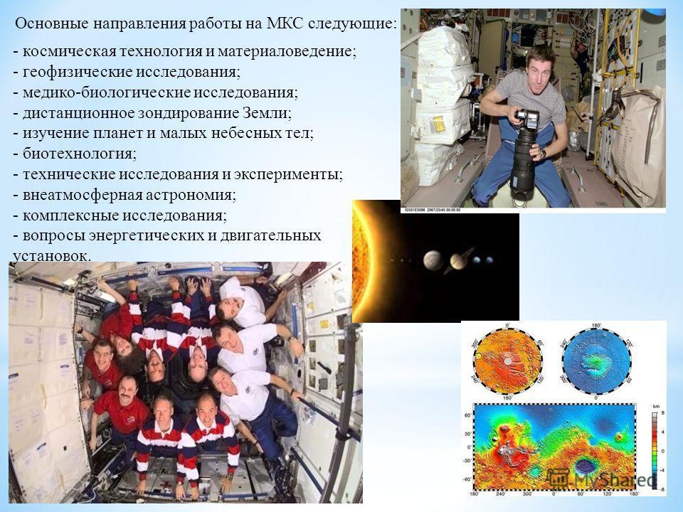 Основные направления работы на МКС следующие: - космическая технология и материаловедение; - геофизические исследования; - медико-биологические исследования; - дистанционное зондирование Земли; - изучение планет и малых небесных тел; - биотехнология;