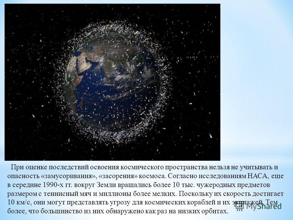 При оценке последствий освоения космического пространства нельзя не учитывать и опасность «замусоривания», «засорения» космоса. Согласно исследованиям НАСА, еще в середине 1990-х гг. вокруг Земли вращались более 10 тыс. чужеродных предметов размером