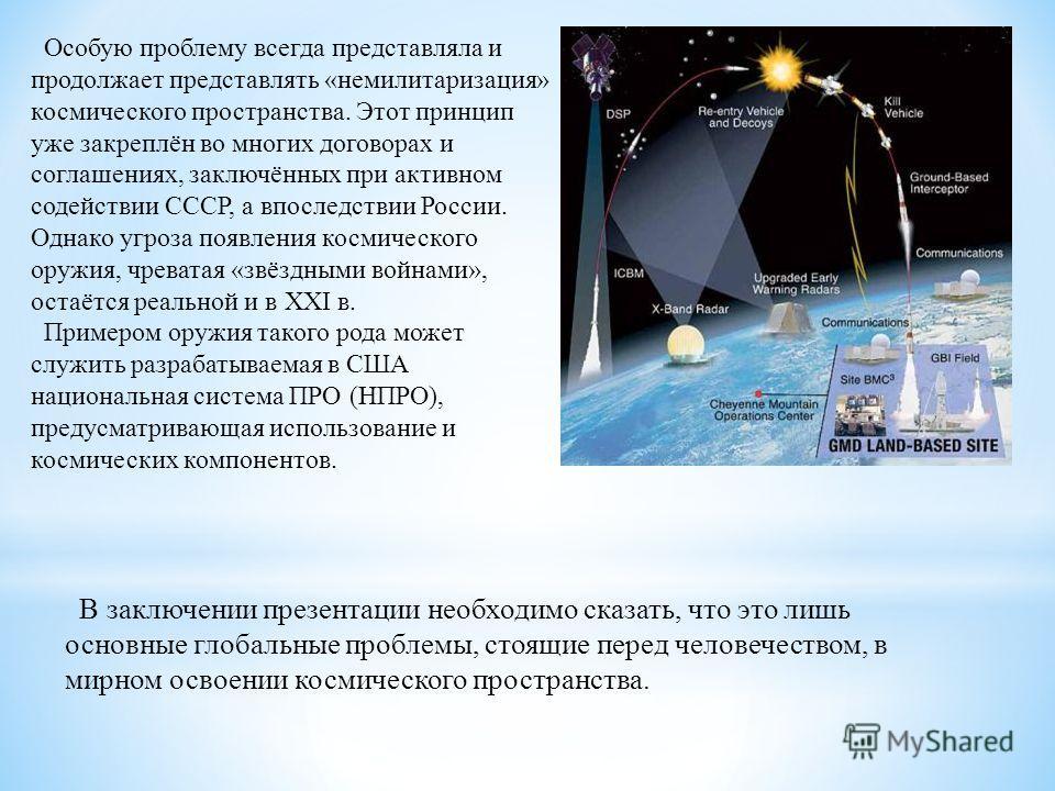 Особую проблему всегда представляла и продолжает представлять «немилитаризация» космического пространства. Этот принцип уже закреплён во многих договорах и соглашениях, заключённых при активном содействии СССР, а впоследствии России. Однако угроза по