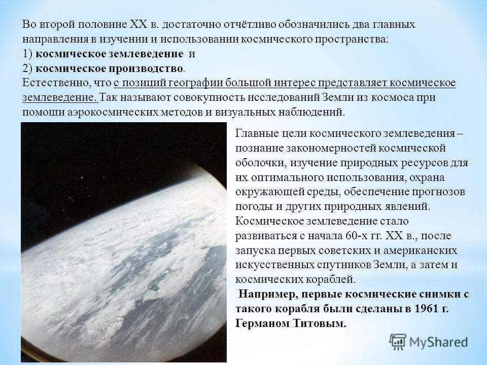 Во второй половине XX в. достаточно отчётливо обозначились два главных направления в изучении и использовании космического пространства: 1) космическое землеведение и 2) космическое производство. Естественно, что с позиций географии большой интерес п