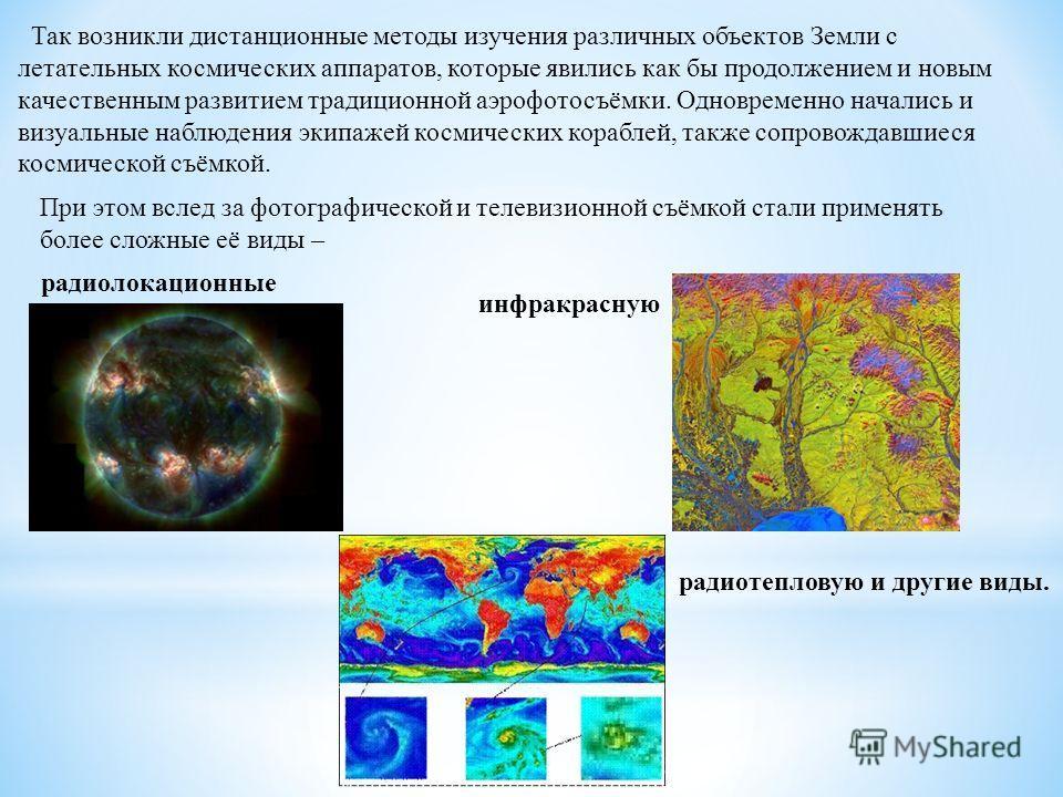 Так возникли дистанционные методы изучения различных объектов Земли с летательных космических аппаратов, которые явились как бы продолжением и новым качественным развитием традиционной аэрофотосъёмки. Одновременно начались и визуальные наблюдения эки